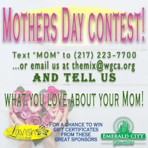 2019 Mother's Day Contest - Text MOM to 217-223-7700 or email us at themix@wgca.org and tell us what you love about your mom for a chance to win gift certificates from these great sponsors! Lavish Floral Design and Emerald City Jewelers