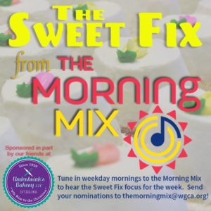 The Sweet Fix from The Morning Mix - Tune in Weekday mornings to the Morning Mix to hear the Sweet Fix focus for the week. Send you nominations to themorningmix@wgca.org! Sponsored in part by our friends at Underbrink's Bakery.